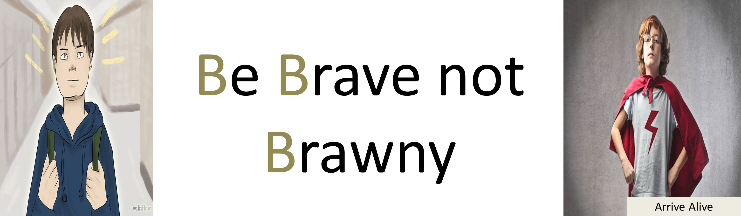 Arrive Alive Be Brave not Brawny