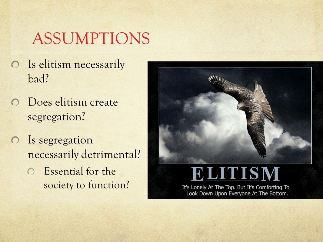 ASSUMPTIONS Is elitism necessarily bad. Does elitism create segregation.