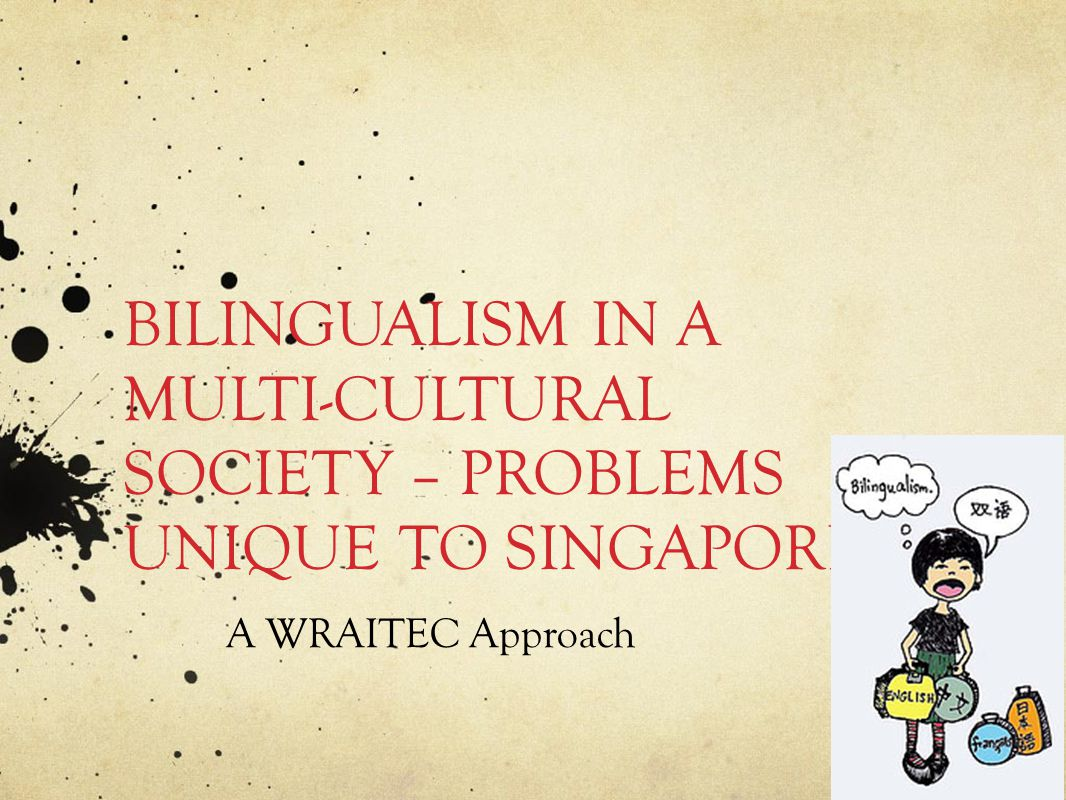 BILINGUALISM IN A MULTI-CULTURAL SOCIETY – PROBLEMS UNIQUE TO SINGAPORE A WRAITEC Approach