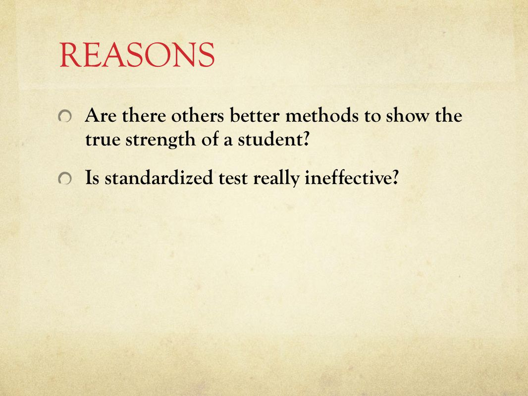 REASONS Are there others better methods to show the true strength of a student.