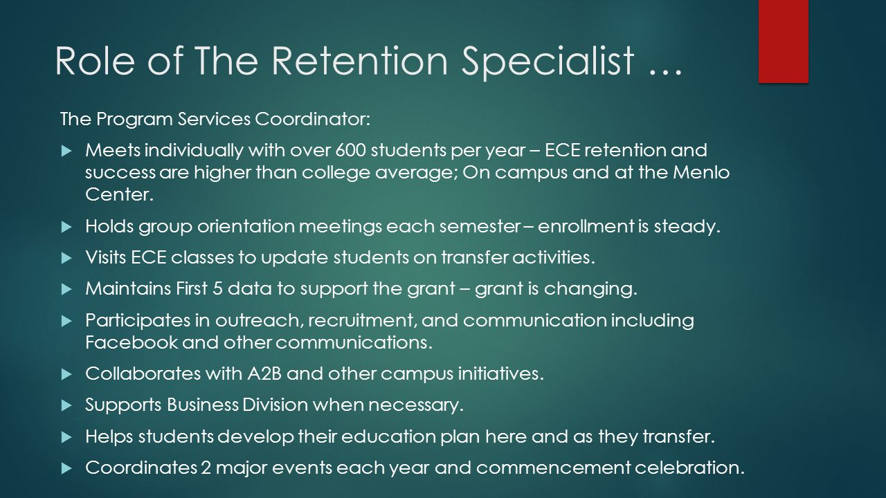Role of The Retention Specialist … The Program Services Coordinator:  Meets individually with over 600 students per year – ECE retention and success are higher than college average; On campus and at the Menlo Center.