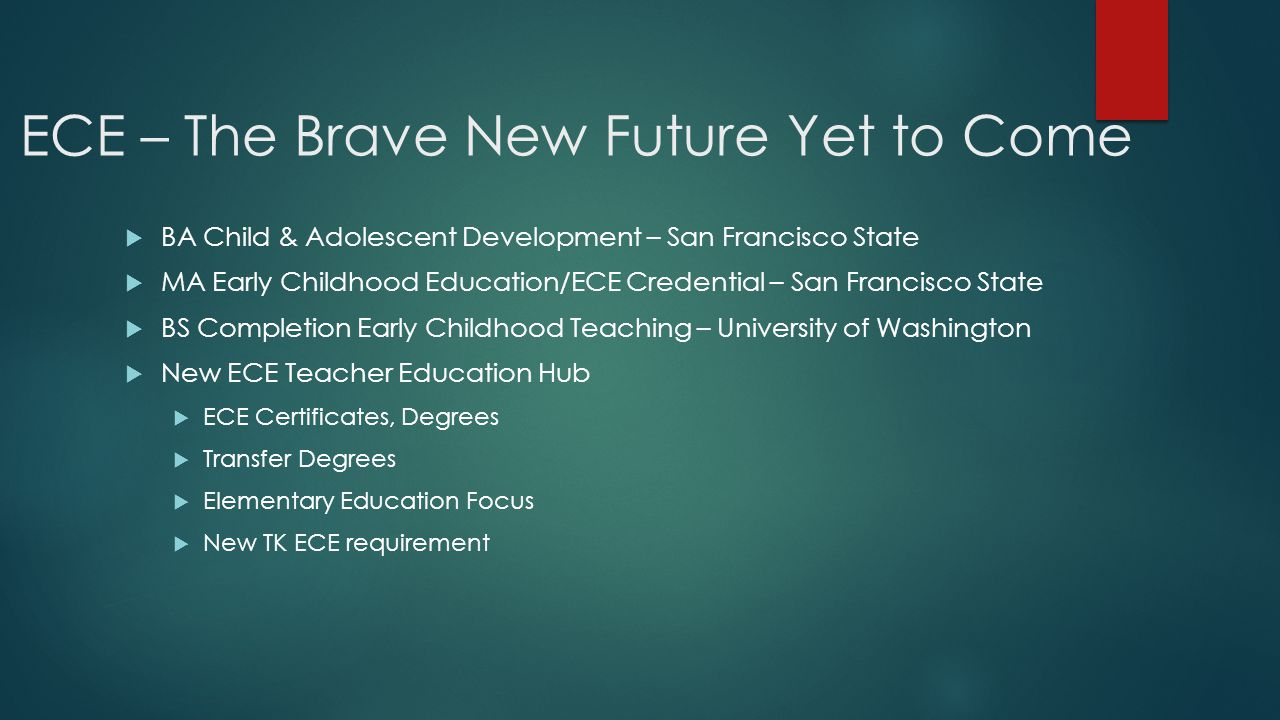 ECE – The Brave New Future Yet to Come  BA Child & Adolescent Development – San Francisco State  MA Early Childhood Education/ECE Credential – San Francisco State  BS Completion Early Childhood Teaching – University of Washington  New ECE Teacher Education Hub  ECE Certificates, Degrees  Transfer Degrees  Elementary Education Focus  New TK ECE requirement