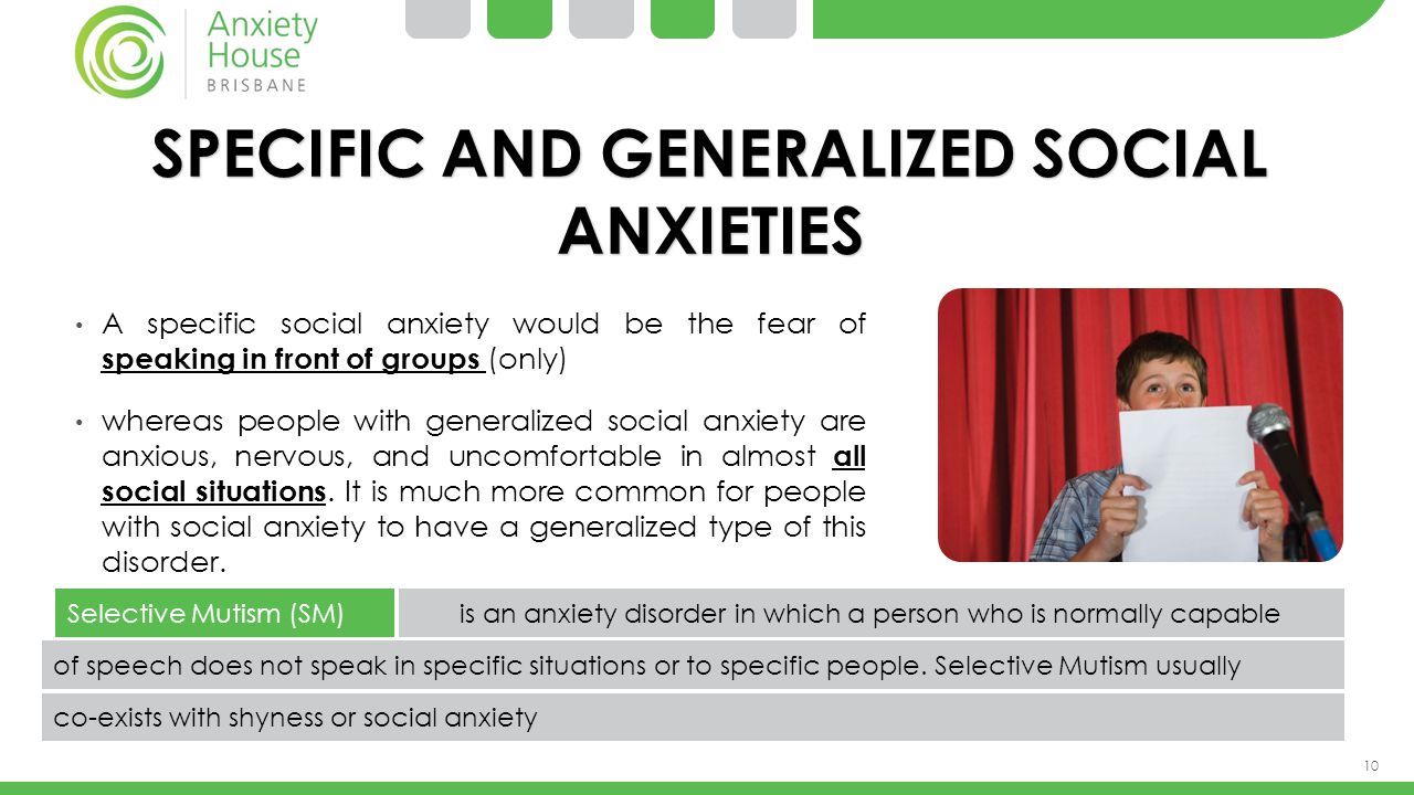 10 SPECIFIC AND GENERALIZED SOCIAL ANXIETIES A specific social anxiety would be the fear of speaking in front of groups (only) whereas people with gen