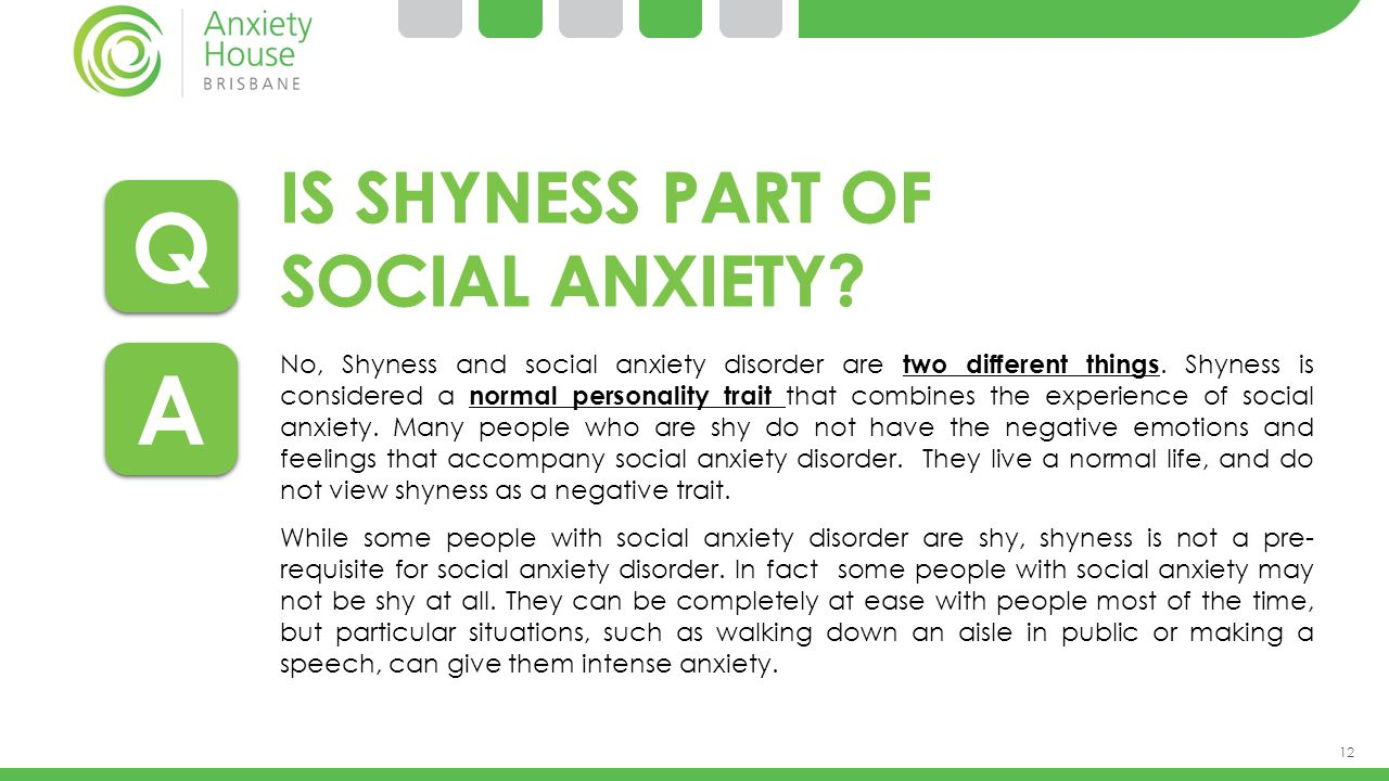 12 No, Shyness and social anxiety disorder are two different things. Shyness is considered a normal personality trait that combines the experience of