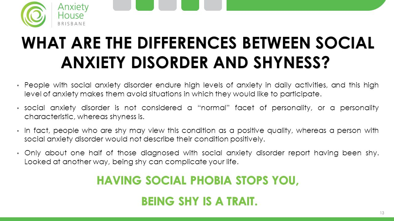 13 WHAT ARE THE DIFFERENCES BETWEEN SOCIAL ANXIETY DISORDER AND SHYNESS? WHAT ARE THE DIFFERENCES BETWEEN SOCIAL ANXIETY DISORDER AND SHYNESS? People