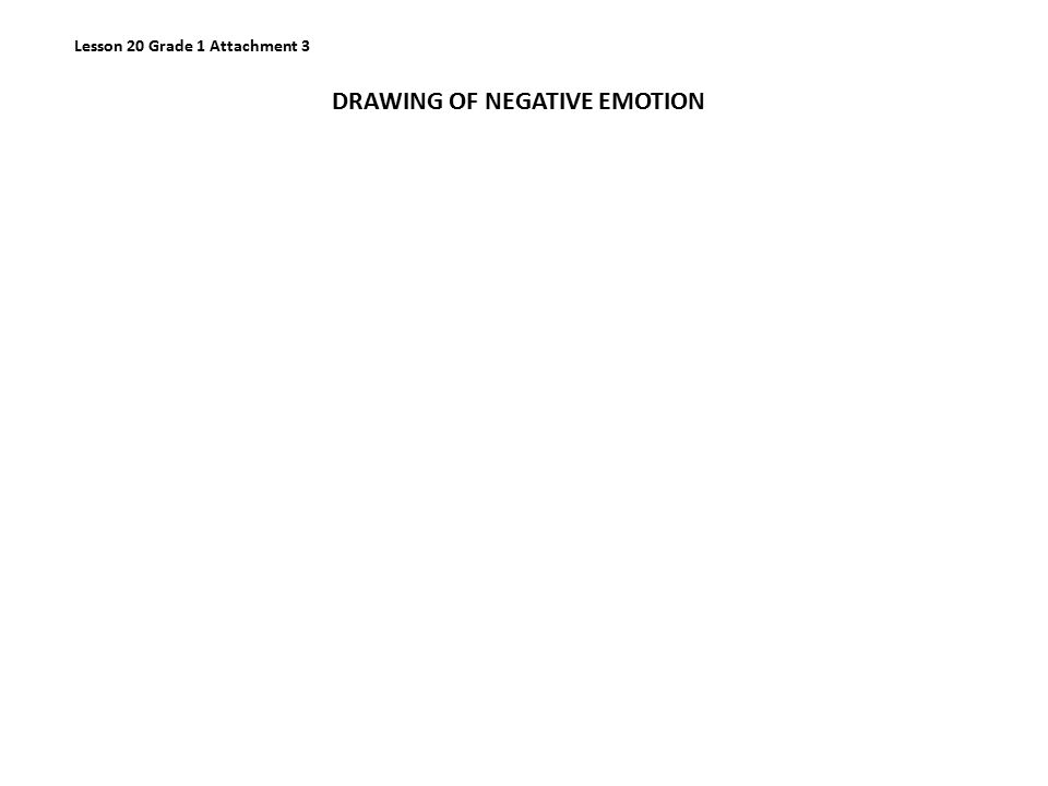 Lesson 20 Grade 1 Attachment 3 DRAWING OF NEGATIVE EMOTION