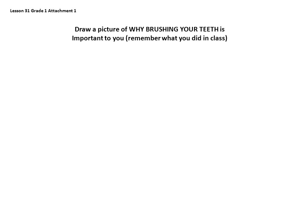 Lesson 31 Grade 1 Attachment 1 Draw a picture of WHY BRUSHING YOUR TEETH is Important to you (remember what you did in class)