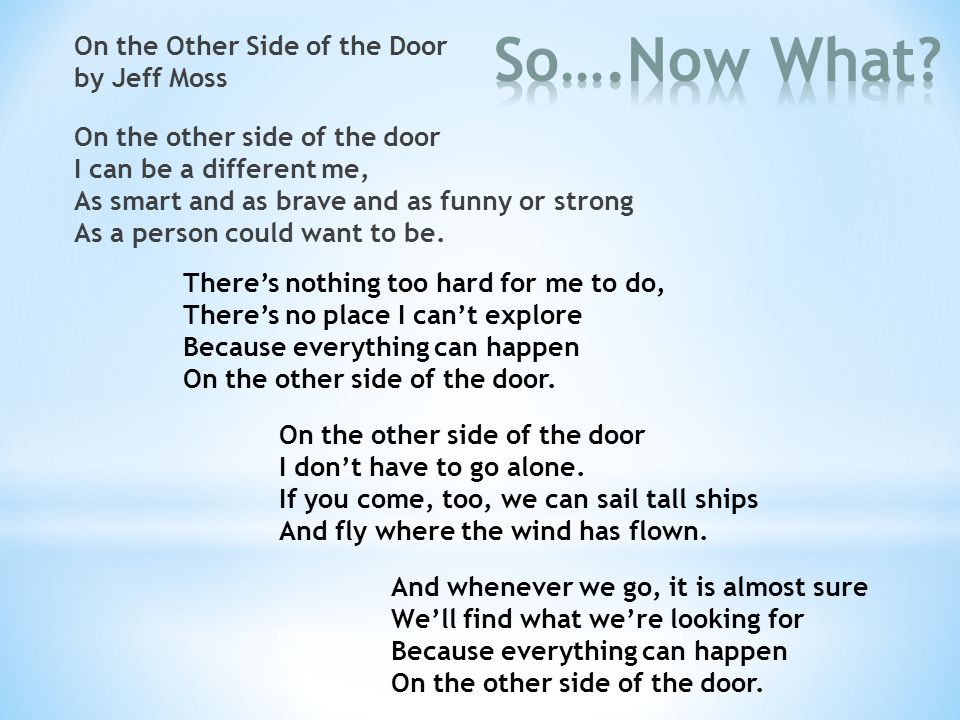 On the Other Side of the Door by Jeff Moss On the other side of the door I can be a different me, As smart and as brave and as funny or strong As a person could want to be.