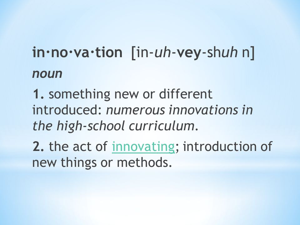 in·no·va·tion [in-uh-vey-shuh n] noun 1. something new or different introduced: numerous innovations in the high-school curriculum. 2. the act of inno