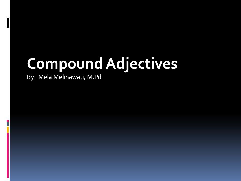 Compound Adjectives By : Mela Melinawati, M.Pd