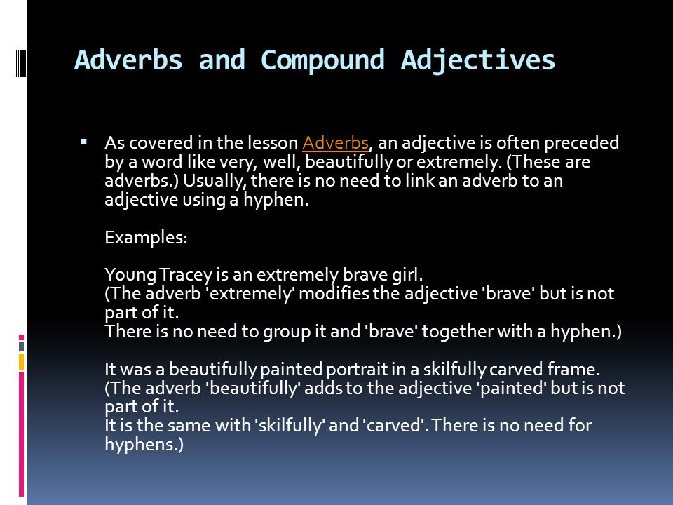 Adverbs and Compound Adjectives  As covered in the lesson Adverbs, an adjective is often preceded by a word like very, well, beautifully or extremely.