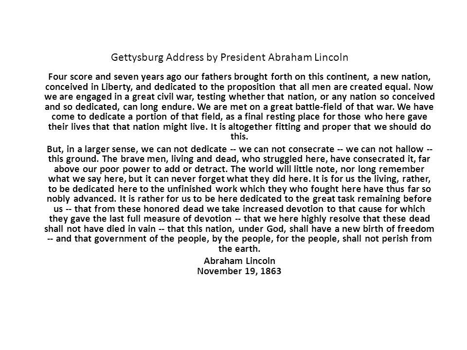Gettysburg Address by President Abraham Lincoln Four score and seven years ago our fathers brought forth on this continent, a new nation, conceived in Liberty, and dedicated to the proposition that all men are created equal.
