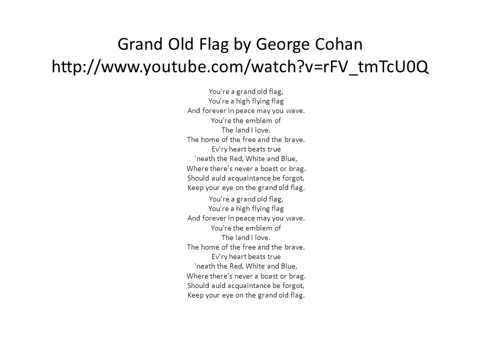 Grand Old Flag by George Cohan http://www.youtube.com/watch v=rFV_tmTcU0Q You re a grand old flag, You re a high flying flag And forever in peace may you wave.