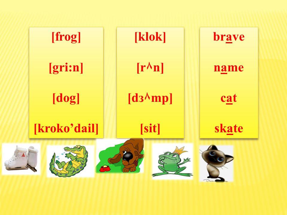 [frog] [gri:n] [dog] [kroko'dail] [frog] [gri:n] [dog] [kroko'dail] [klok] [r٨n] [dз۸mp] [sit] [klok] [r٨n] [dз۸mp] [sit] [breiv] [neim] [kæt] [skeit]