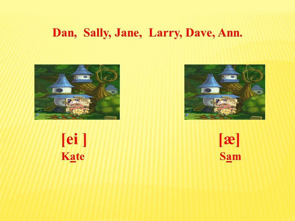 Dan, Sally, Jane, Larry, Dave, Ann. [æ][ei ] SamSam Kate
