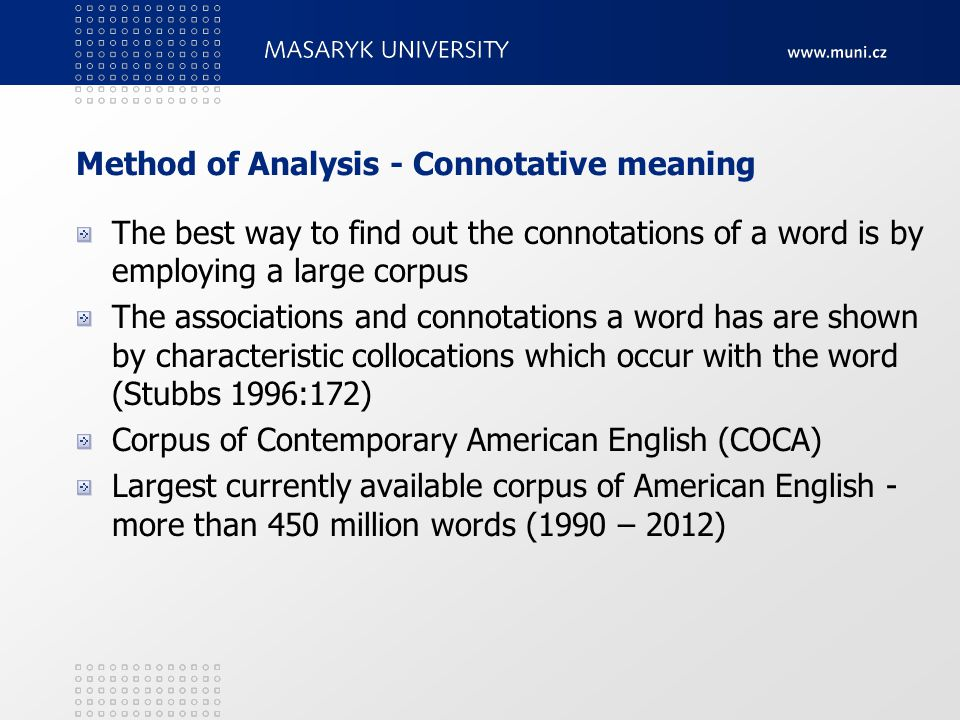 Method of Analysis - Connotative meaning The best way to find out the connotations of a word is by employing a large corpus The associations and connotations a word has are shown by characteristic collocations which occur with the word (Stubbs 1996:172) Corpus of Contemporary American English (COCA) Largest currently available corpus of American English - more than 450 million words (1990 – 2012)