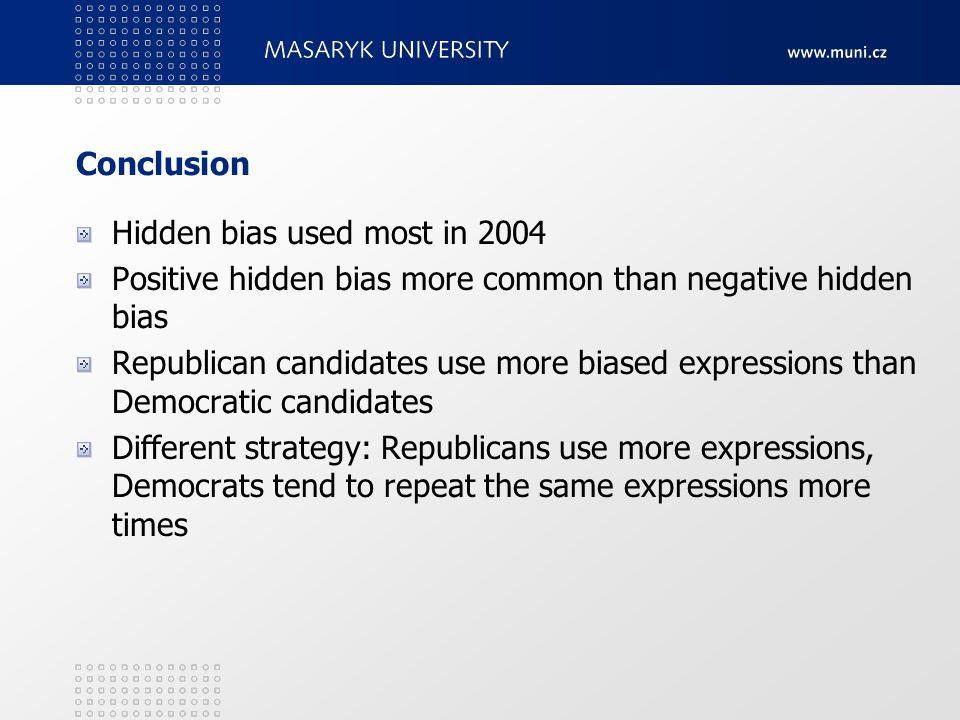 Conclusion Hidden bias used most in 2004 Positive hidden bias more common than negative hidden bias Republican candidates use more biased expressions than Democratic candidates Different strategy: Republicans use more expressions, Democrats tend to repeat the same expressions more times