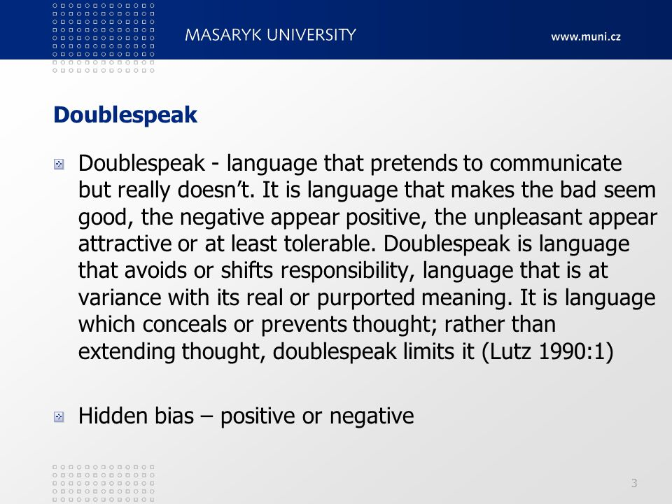 Doublespeak Doublespeak - language that pretends to communicate but really doesn't. It is language that makes the bad seem good, the negative appear p