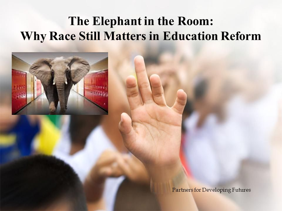 The Elephant in the Room: Why Race Still Matters in Education Reform Partners for Developing Futures