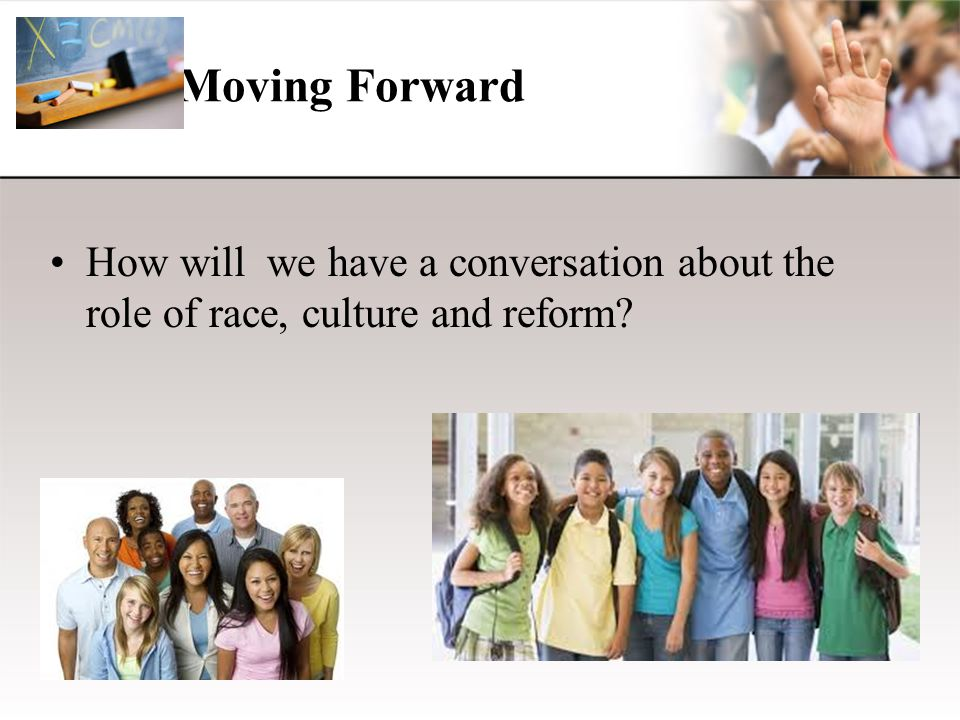 Moving Forward How will we have a conversation about the role of race, culture and reform?
