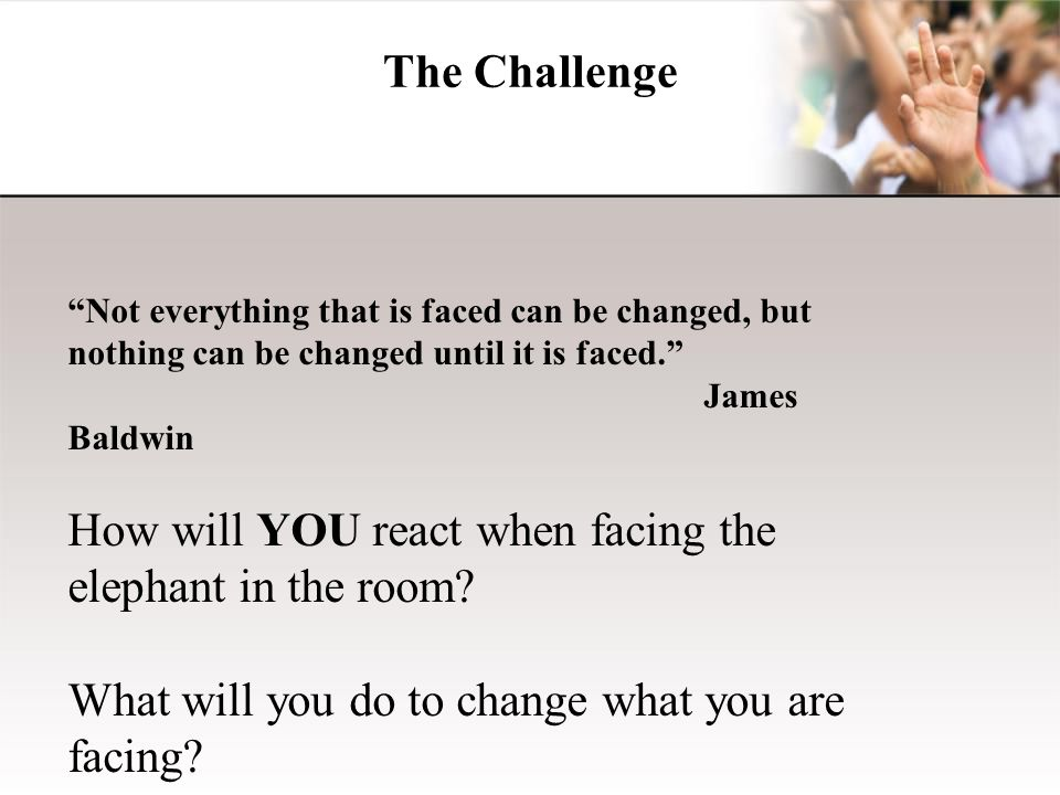 """The Challenge """"Not everything that is faced can be changed, but nothing can be changed until it is faced."""" James Baldwin How will YOU react when facin"""