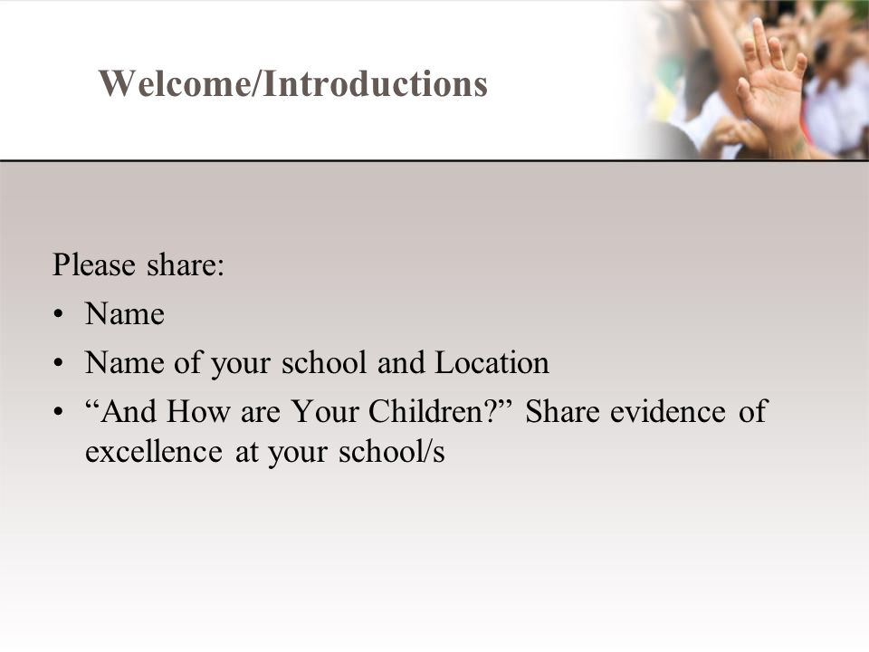 Welcome/Introductions Please share: Name Name of your school and Location And How are Your Children Share evidence of excellence at your school/s