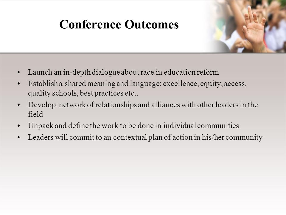 Conference Outcomes Launch an in-depth dialogue about race in education reform Establish a shared meaning and language: excellence, equity, access, quality schools, best practices etc..