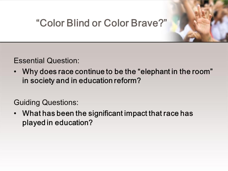 """""""Color Blind or Color Brave?"""" Essential Question: Why does race continue to be the """"elephant in the room"""" in society and in education reform? Guiding"""