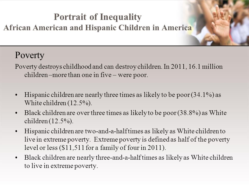 Portrait of Inequality African American and Hispanic Children in America Poverty Poverty destroys childhood and can destroy children. In 2011, 16.1 mi