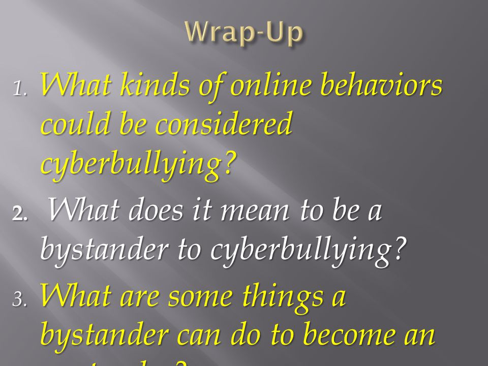 1. What kinds of online behaviors could be considered cyberbullying? 2. What does it mean to be a bystander to cyberbullying? 3. What are some things