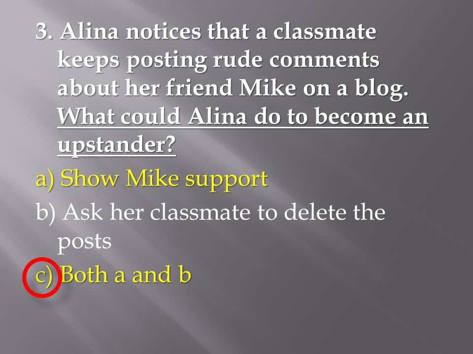 3. Alina notices that a classmate keeps posting rude comments about her friend Mike on a blog. What could Alina do to become an upstander? a) Show Mik