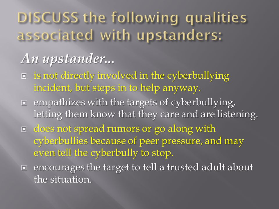 An upstander...  is not directly involved in the cyberbullying incident, but steps in to help anyway.  empathizes with the targets of cyberbullying,