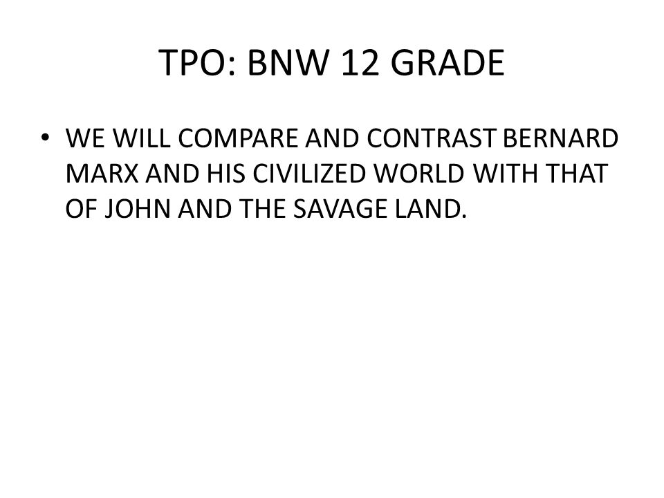 TPO: BNW 12 GRADE WE WILL COMPARE AND CONTRAST BERNARD MARX AND HIS CIVILIZED WORLD WITH THAT OF JOHN AND THE SAVAGE LAND.