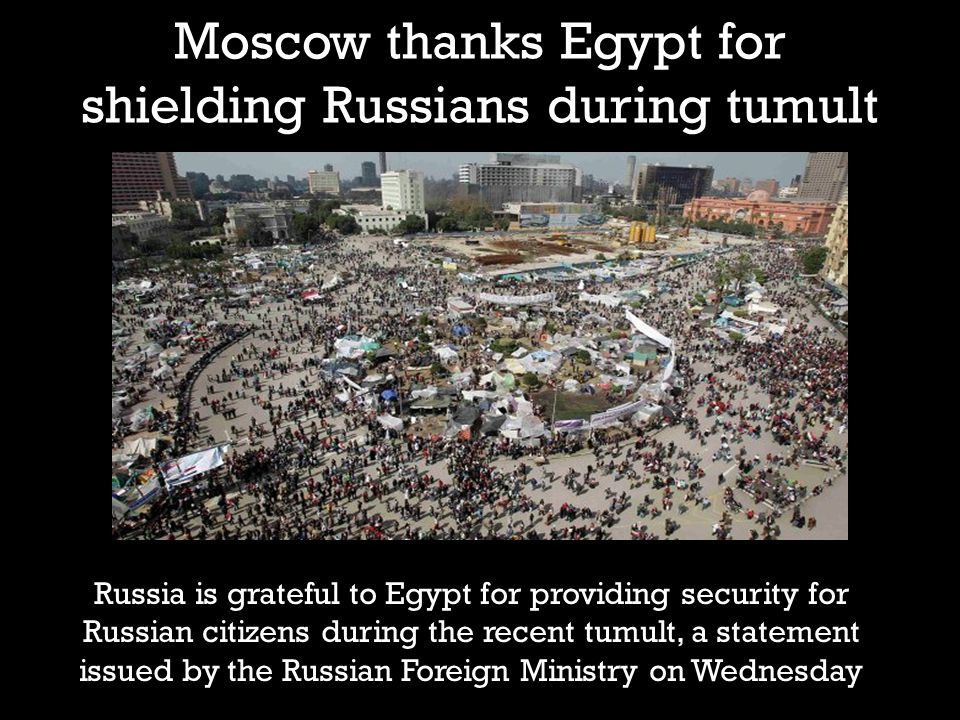 Moscow thanks Egypt for shielding Russians during tumult Russia is grateful to Egypt for providing security for Russian citizens during the recent tumult, a statement issued by the Russian Foreign Ministry on Wednesday