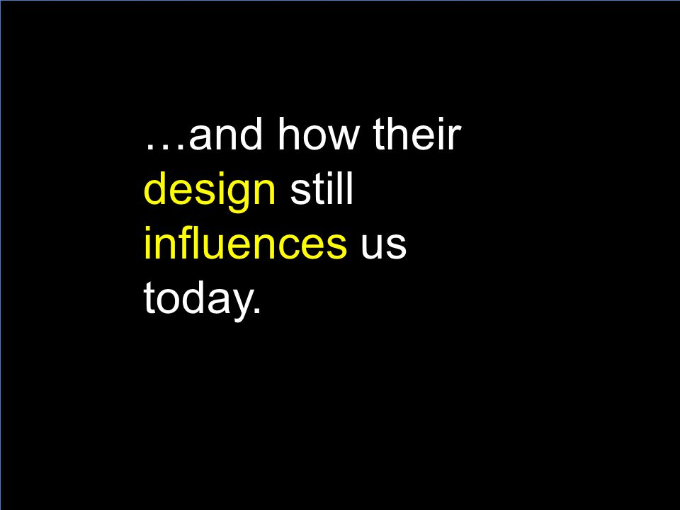 …and how their design still influences us today.