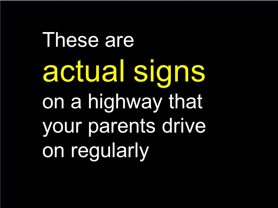 These are actual signs on a highway that your parents drive on regularly