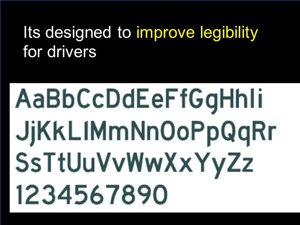 Its designed to improve legibility for drivers