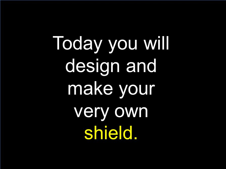 Today you will design and make your very own shield.