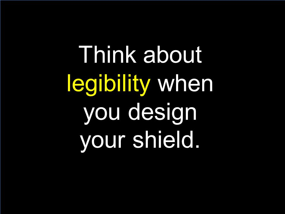 Think about legibility when you design your shield.