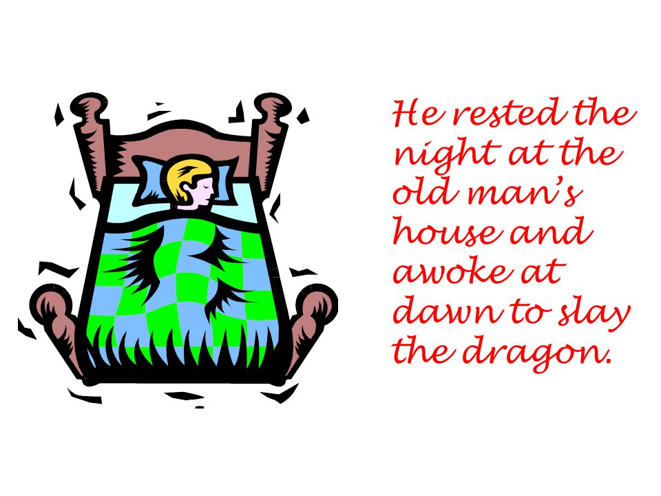 He rested the night at the old man's house and awoke at dawn to slay the dragon.