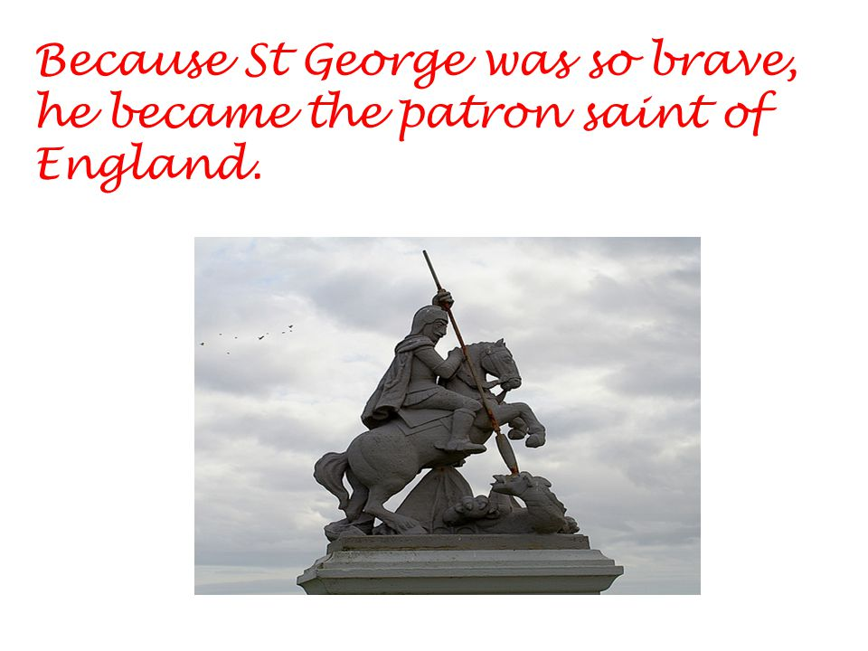 Because St George was so brave, he became the patron saint of England.