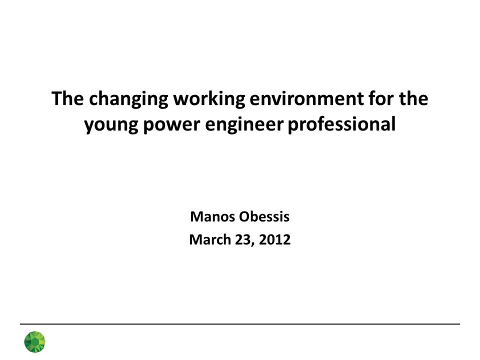 The changing working environment for the young power engineer professional Manos Obessis March 23, 2012