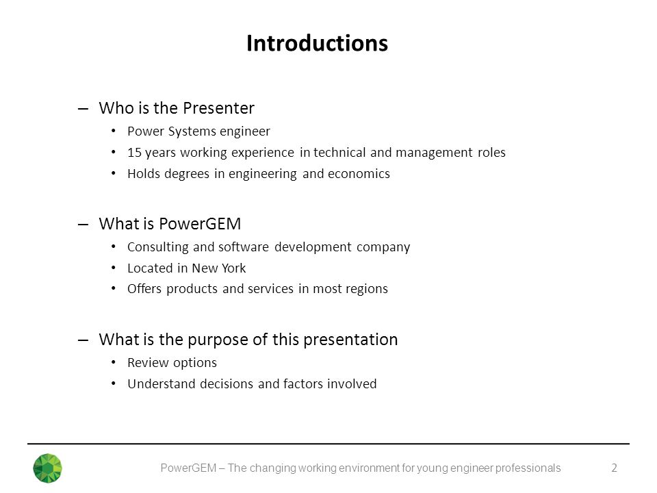 PowerGEM – The changing working environment for young engineer professionals Introductions 2 – Who is the Presenter Power Systems engineer 15 years working experience in technical and management roles Holds degrees in engineering and economics – What is PowerGEM Consulting and software development company Located in New York Offers products and services in most regions – What is the purpose of this presentation Review options Understand decisions and factors involved