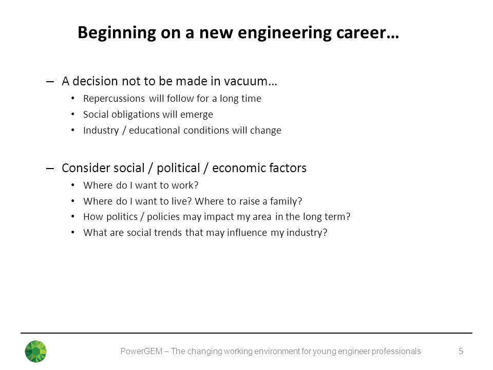PowerGEM – The changing working environment for young engineer professionals Beginning on a new engineering career… 5 – A decision not to be made in vacuum… Repercussions will follow for a long time Social obligations will emerge Industry / educational conditions will change – Consider social / political / economic factors Where do I want to work.