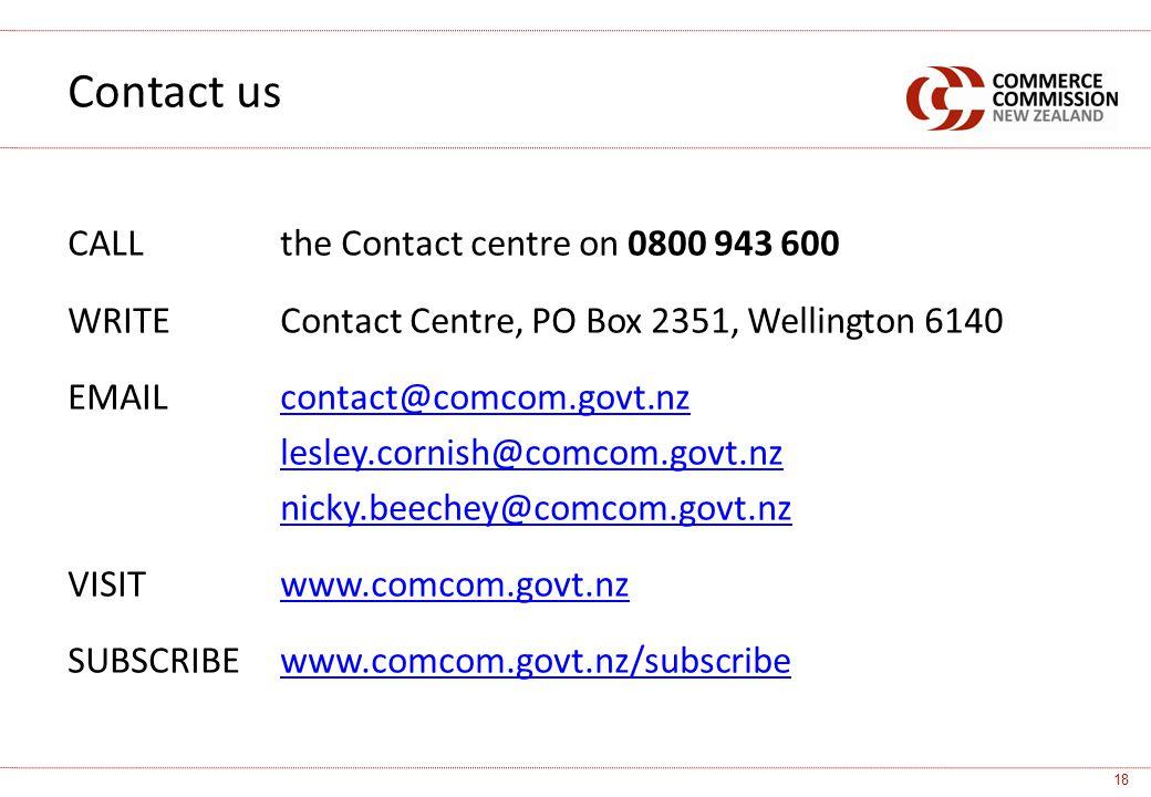 CALLthe Contact centre on 0800 943 600 WRITE Contact Centre, PO Box 2351, Wellington 6140 EMAILcontact@comcom.govt.nzcontact@comcom.govt.nz lesley.cornish@comcom.govt.nz nicky.beechey@comcom.govt.nz VISITwww.comcom.govt.nzwww.comcom.govt.nz SUBSCRIBE www.comcom.govt.nz/subscribewww.comcom.govt.nz/subscribe Contact us 18