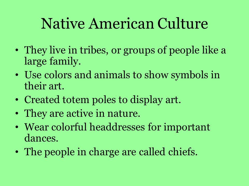 Native American Culture They live in tribes, or groups of people like a large family. Use colors and animals to show symbols in their art. Created tot
