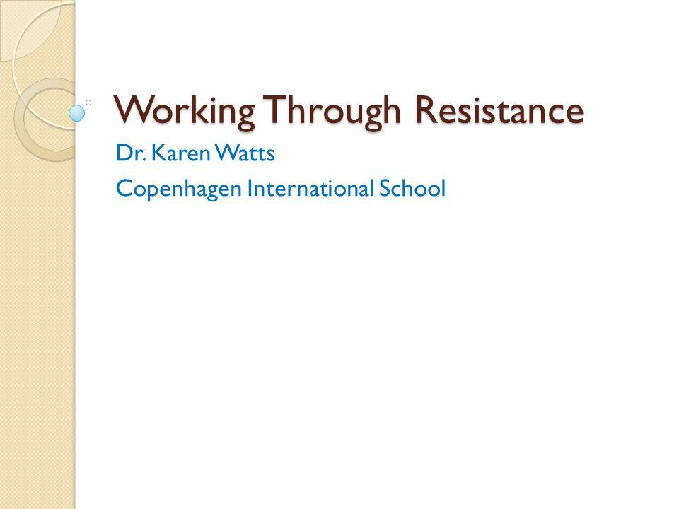 Working Through Resistance Dr. Karen Watts Copenhagen International School