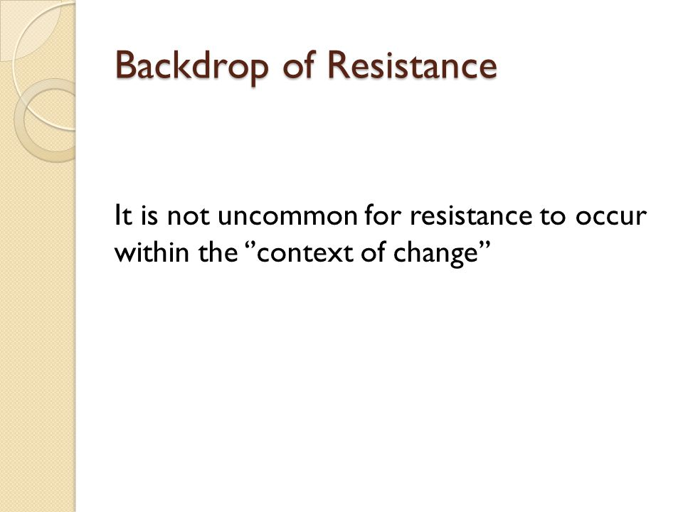 Backdrop of Resistance It is not uncommon for resistance to occur within the ''context of change''