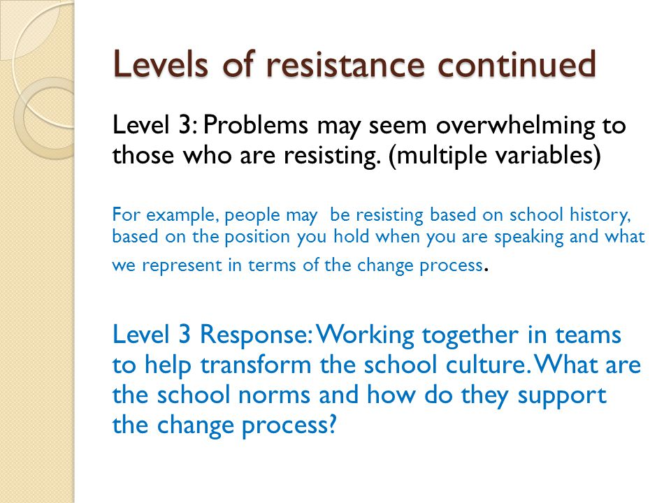 Levels of resistance continued Level 3: Problems may seem overwhelming to those who are resisting.
