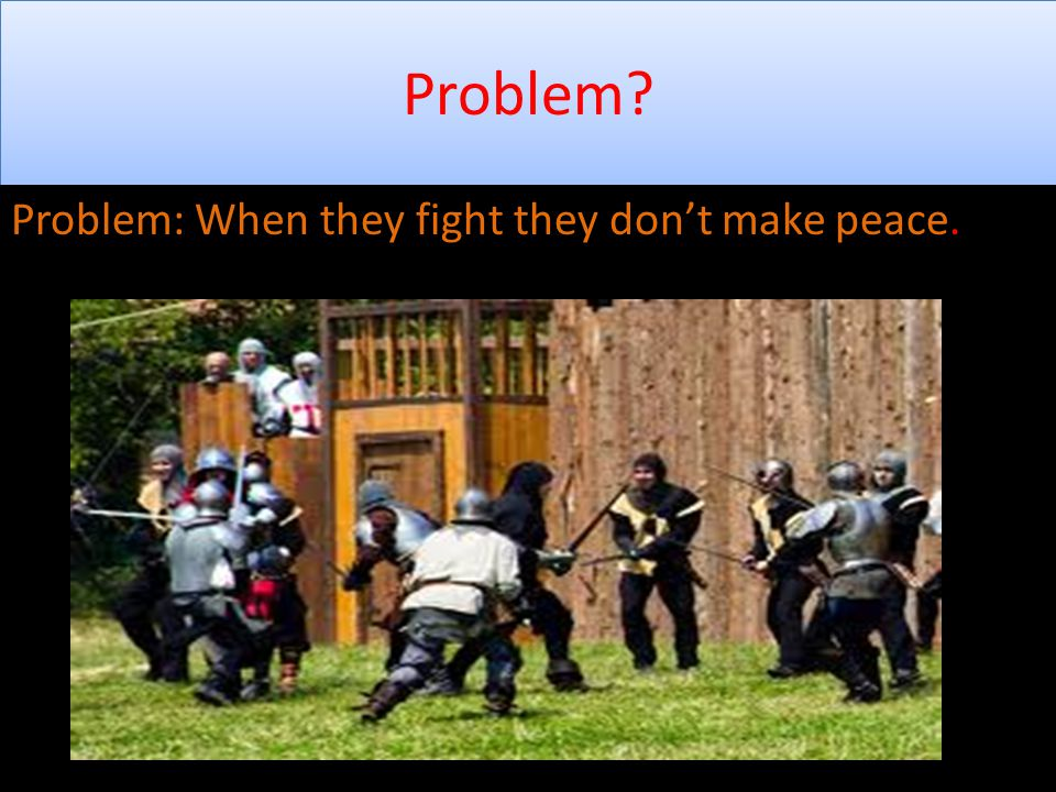 Problem. Problem: When they fight they don't make peace.